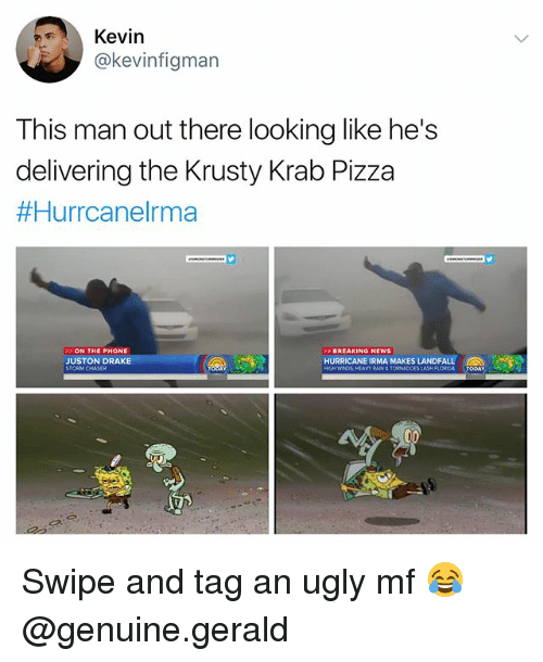 Draking: Kevin  @kevinfigman  This man out there looking like he's  delivering the Krusty Krab Pizza  #Hurrcanelma  ON THE PHONE  JUSTON DRAKE  BREAKING NEWS  HURRICANE IRMA MAKES LANDFALL  RAIN&TORNADOES Swipe and tag an ugly mf 😂 @genuine.gerald