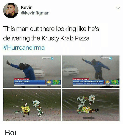 Draking: Kevin  @kevinfigman  This man out there looking like he's  delivering the Krusty Krab Pizza  #Hurrcanelrma  ON THE PHONE  BREAKING NEWS  JUSTON DRAKE  STORM CHASER  HURRICANE IRMA MAKES LANDFALL  SLASH FLOROA TODAY Boi