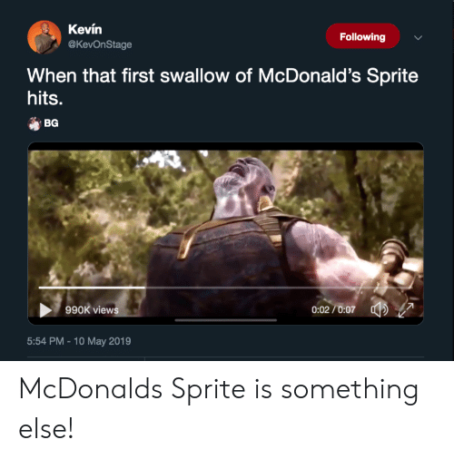 McDonalds, Something Else, and McDonald: Kevin  @KevOnStage  Following  When that first swallow of McDonald's Sprite  hits.  BG  0:02/0:07 7  990K view  5:54 PM -10 May 2019 McDonalds Sprite is something else!