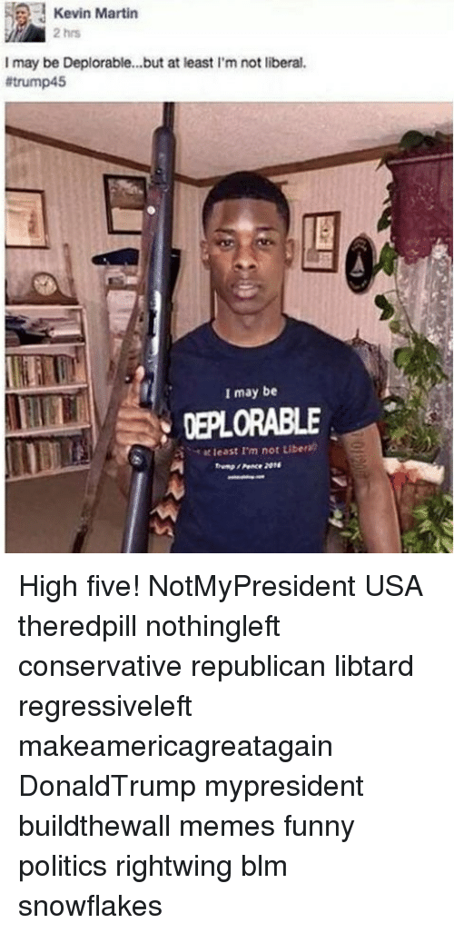 Libtard: Kevin Martin  2 hrs  I may be Deplorable...but at least I'm not liberal  #trump45  1巨  I may be  DEPLORABLE  least I'm not Liber)  Peace 2014 High five! NotMyPresident USA theredpill nothingleft conservative republican libtard regressiveleft makeamericagreatagain DonaldTrump mypresident buildthewall memes funny politics rightwing blm snowflakes