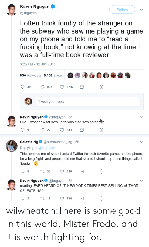 "frodo: Kevin Nguyen  @knguyen  Follow  I often think fondly of the stranger orn  the subway who saw me playing a game  on my phone and told me to ""read a  fucking book,"" not knowing at the time l  was a full-time book reviewer.  3:26 PM - 12 Jun 2018  894 Retweets 8,137 Likes  0  Tweet your reply  Kevin Nguyen@knguyen 5h  Like, I wonder what he's up to/who else he's botherng  0  Celeste Ng@pronounced_ing 5h  Replying to @knguyen  This reminds me of when I asked Twitter for their favorite games on the phone  for a long flight, and people told me that should I should try these things called  ""books.""  0  Kevin Nguyen@knguyen 5h  reading, EVER HEARD OF IT, NEW YORK TIMES BEST-SELLING AUTHOR  CELESTE NG?  0 wilwheaton:There is some good in this world, Mister Frodo, and it is worth fighting for."