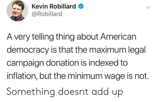 American, Minimum Wage, and Democracy: Kevin Robillard  @Robillard  A very telling thing about American  democracy is that the maximum legal  campaign donation is indexed to  inflation, but the minimum wage is not. Something doesnt add up