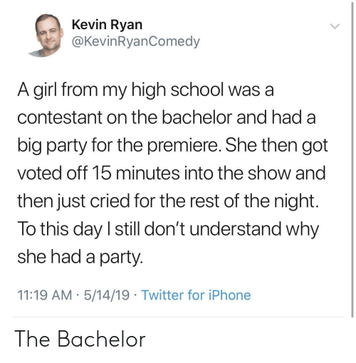 Iphone, Party, and School: Kevin Ryan  @KevinRyanComedy  A girl from my high school was a  contestant on the bachelor and had a  big party for the premiere. She then got  voted off 15 minutes into the show and  then just cried for the rest of the night  To this day I still don't understand why  she had a party  11:19 AM 5/14/19 Twitter for iPhone The Bachelor