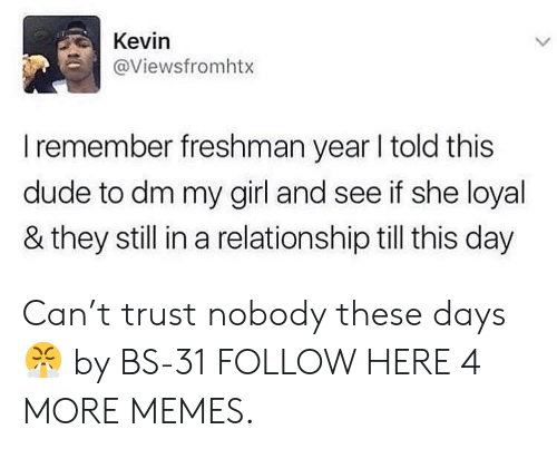Dank, Dude, and Memes: Kevin  @Viewsfromhtx  L  I remember freshman year I told this  dude to dm my girl and see if she loyal  & they still in a relationship till this day Can't trust nobody these days 😤 by BS-31 FOLLOW HERE 4 MORE MEMES.