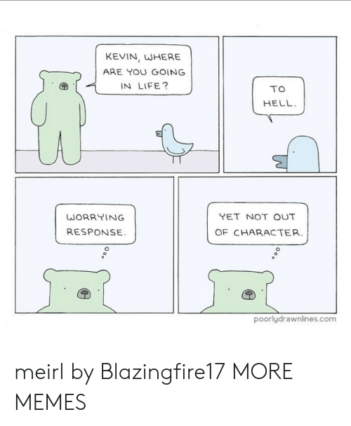 Response: KEVIN, WHERE  ARE YOU GOING  IN LIFE?  TO  HELL  YET NOT OUT  WORRYING  RESPONSE  OF CHARACTER.  poorlydrawnlines.com meirl by Blazingfire17 MORE MEMES