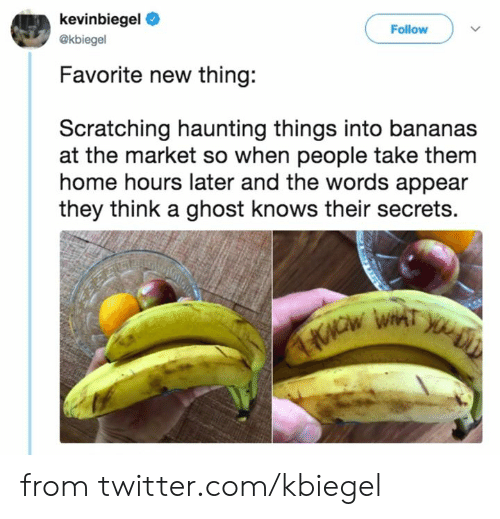 secrets: kevinbiegel  Follow  @kbiegel  Favorite new thing:  Scratching haunting things into bananas  at the market so when people take them  home hours later and the words appear  they think a ghost knows their secrets. from twitter.com/kbiegel