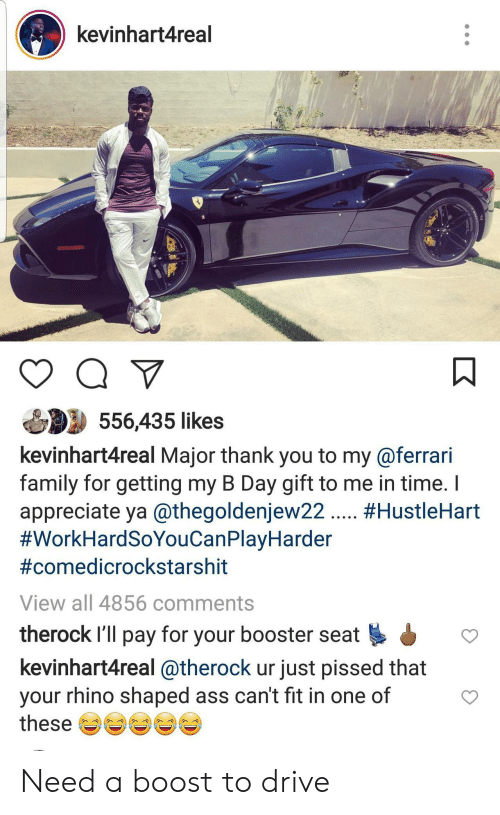 Fit In: kevinhart4real  556,435 likes  kevinhart4real Major thank you to my@ferrari  family for getting my B Day gift to me in time.  appreciate ya @thegoldenjew22. #HustleHart  #WorkHardSoYouCanPlayHarder  #comedicrockstarshit  View all 4856 comments  therock I'll pay for your booster seat  kevinhart4real @therock ur just pissed that  your rhino shaped ass can't fit in one of  these Need a boost to drive