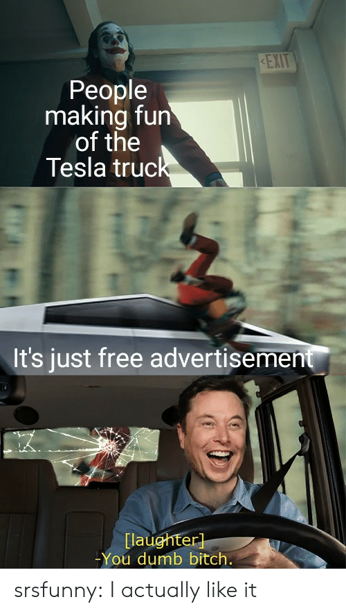 Laughter: KEXIT  People  making fun  of the  Tesla truck  It's just free advertisement  [laughter]  -You dumb bitch. srsfunny:  I actually like it