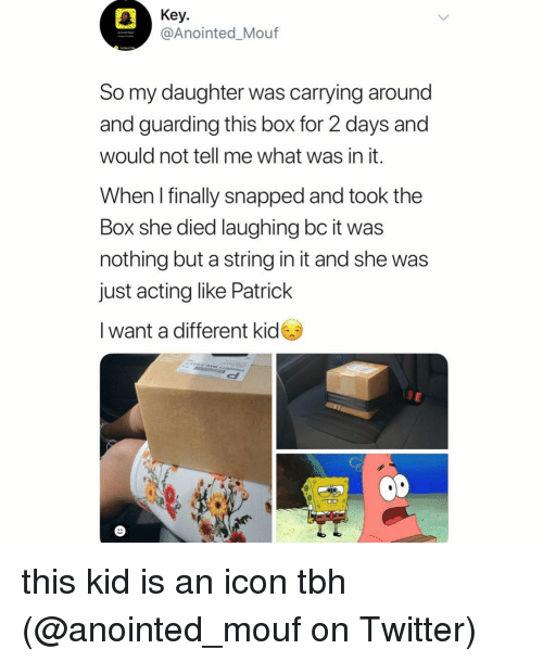 Memes, Tbh, and Twitter: Key.  @Anointed_Mouf  So my daughter was carrying around  and guarding this box for 2 days and  would not tell me what was in it.  When I finally snapped and took the  Box she died laughing bc it was  nothing but a string in it and she was  just acting like Patrick  I want a different kid this kid is an icon tbh (@anointed_mouf on Twitter)
