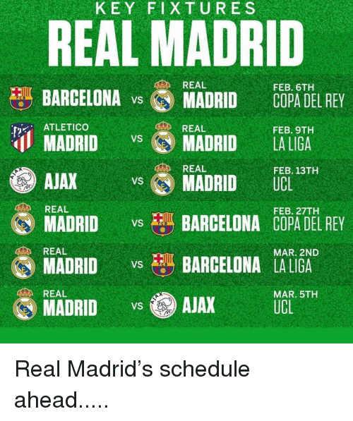 Barcelona, Memes, and Real Madrid: KEY FIXTURES  REAL MADRID  REAL  FEB. 6TH  BARCELONA v MADRID COPA DEL REY  ATLETICO  REAL  FEB. 9TH  MADRIDMADRID LA LIGA  AJAX  MADRID vs BARCELONA COPA DEL REY  REAL  FEB. 13TH  MADRID UCL  REAL  FEB. 27TH  REAL  MAR. 2ND  MADRIDBARCELONA LALIGA  MADRID AJAX UCE ST  REAL  MAR. 5TH Real Madrid's schedule ahead.....