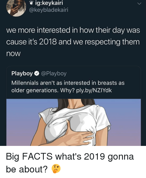Facts, Memes, and Millennials: @keybladekairi  we more interested in how their day was  cause it's 2018 and we respecting them  now  Playboy @Playboy  Millennials aren't as interested in breasts as  older generations. Why? ply.by/NZIYdk Big FACTS what's 2019 gonna be about? 🤔