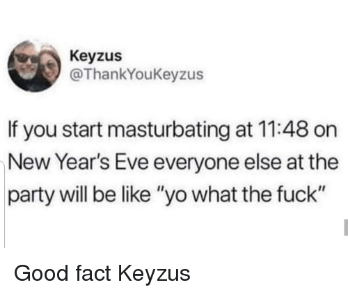 """new years eve: Keyzus  @ThankYoukeyzus  If you start masturbating at 11:48 on  New Year's Eve everyone else at the  party will be like """"yo what the fuck"""" Good fact Keyzus"""