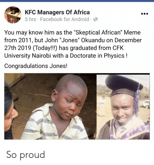 "university: KFC Managers Of Africa  3 hrs · Facebook for Android ·O  You may know him as the ""Skeptical African"" Meme  from 2011, but John ""Jones"" Okuandu on December  27th 2019 (Today!!!) has graduated from CFK  University Nairobi with a Doctorate in Physics !  Congradulations Jones! So proud"