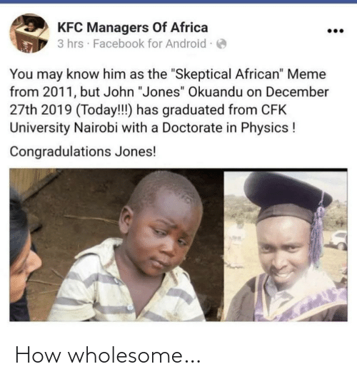 "Facebook: KFC Managers Of Africa  3 hrs · Facebook for Android -  You may know him as the ""Skeptical African"" Meme  from 2011, but John ""Jones"" Okuandu on December  27th 2019 (Today!!) has graduated from CFK  University Nairobi with a Doctorate in Physics !  Congradulations Jones! How wholesome…"