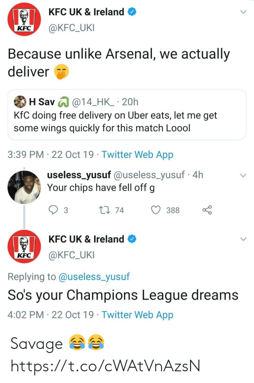 Ireland: KFC UK & Ireland  @KFC_UKI  KFC  Because unlike Arsenal, we actually  deliver  H Sav @14_HK_ 20h  KfC doing free delivery on Uber eats, let me get  some wings quickly for this match Loool  3:39 PM 22 Oct 19 Twitter Web App   useless_yusuf @useless_yusuf4h  Your chips have fell off g  L1 74  388  3  KFC UK & Ireland  @KFC_UKI  KFC  Replying to @useless_yusuf  So's your Champions League dreams  4:02 PM 22 Oct 19 Twitter Web App Savage 😂😂 https://t.co/cWAtVnAzsN