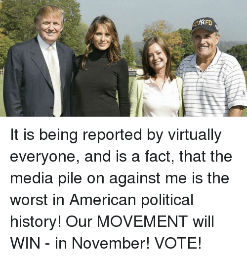 Americanness: KFD It is being reported by virtually everyone, and is a fact, that the media pile on against me is the worst in American political history! Our MOVEMENT will WIN - in November! VOTE!