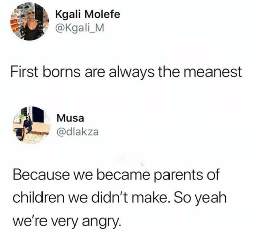 borns: Kgali Molefe  @Kgali_M  First borns are always the meanest  Musa  @dlakza  Because we became parents of  children we didn't make. So yeah  we're very angry.