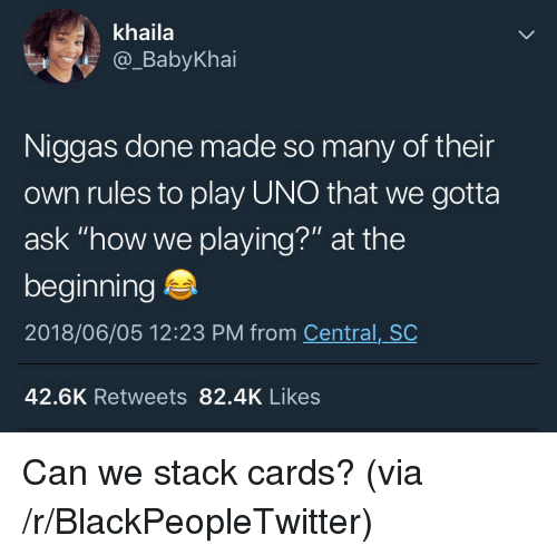 """Blackpeopletwitter, Uno, and How: khaila  @_BabyKhai  Niggas done made so many of their  own rules to play UNO that we gotta  ask """"how we playing?"""" at the  beginning  2018/06/05 12:23 PM from Central, SC  42.6K Retweets 82.4K Likes <p>Can we stack cards? (via /r/BlackPeopleTwitter)</p>"""