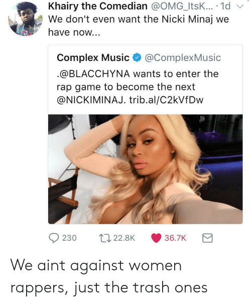 the comedian: Khairy the Comedian @OMG_ItsK... 1d v  We don't even want the Nicki Minaj we  have now...  Complex Music@ComplexMusic  @BLACCHYNA wants to enter the  rap game to become the next  @NICKIMINAJ. trib.al/C2kVfDw  230 t22.8K 36.7K We aint against women rappers, just the trash ones