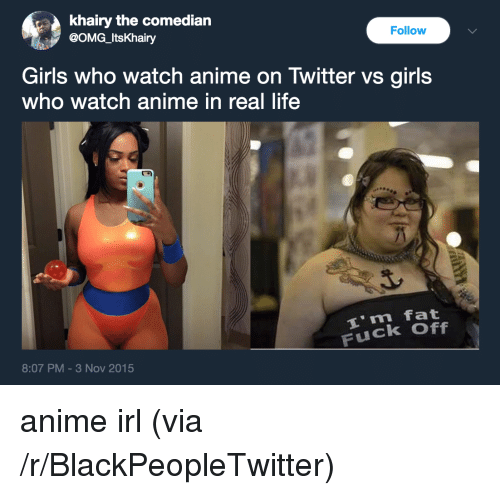 the comedian: khairy the comedian  @OMG_ItsKhairy  Follow  Girls who watch anime on Twitter vs girls  who watch anime in real life  i m fat  Fuck Off  8:07 PM-3 Nov 2015 <p>anime irl (via /r/BlackPeopleTwitter)</p>