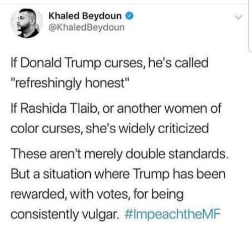 "Donald Trump, Trump, and Women: Khaled Beydoune  @KhaledBeydoun  If Donald Trump curses, he's called  refreshingly honest""  If Rashida Tlaib, or another women of  color curses, she's widely criticized  These aren't merely double standards.  But a situation where Trump has been  rewarded, with votes, for being  consistently vulgar."