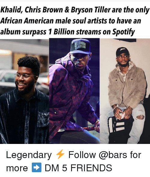 Bryson Tiller, Chris Brown, and Friends: Khalid, Chris Brown & Bryson Tiller are the only  African American male soul artists to have an  album surpass 1 Billion streams on Spotify  10 Legendary ⚡️ Follow @bars for more ➡️ DM 5 FRIENDS
