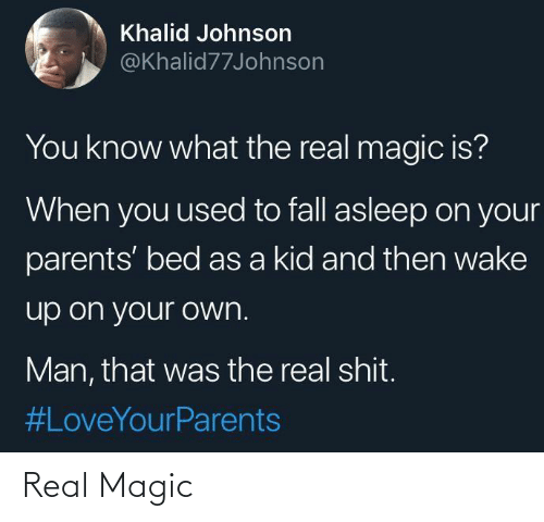bed: Khalid Johnson  @Khalid77Johnson  You know what the real magic is?  When you used to fall asleep on your  parents' bed as a kid and then wake  up on your own.  Man, that was the real shit.  Real Magic