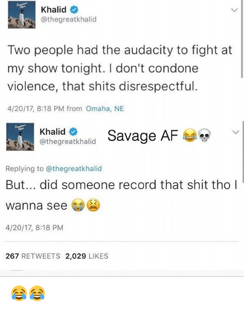 Condone: Khalid  @the great khalid  Two people had the audacity to fight at  my show tonight. don't condone  violence, that shits disrespectful.  4/20/17, 8:18 PM from Omaha, NE  Khalid  Savage AF  C greatkhalid  Replying to @thegreatkhalid  But... did someone record that shit tho  wanna see  4/20/17, 8:18 PM  267  RETWEETS 2,029  LIKES 😂😂
