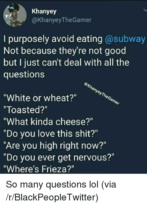 """Frieza: Khanyey  @KhanyeyTheGamer  I purposely avoid eating @subway  Not because they're not good  but I just can't deal with all the  questions  White or wheat?""""  Toasted?""""  What kinda cheese?""""  """"Do you love this shit?""""  """"Are you high right now?""""  """"Do you ever get nervous?""""  Where's Frieza?"""" <p>So many questions lol (via /r/BlackPeopleTwitter)</p>"""
