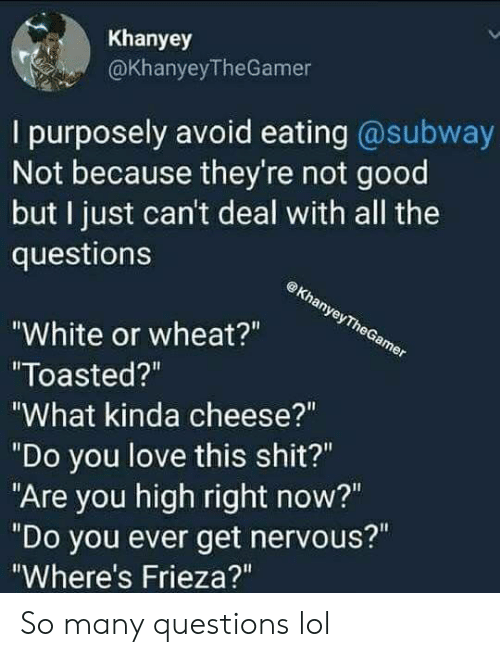 """Frieza: Khanyey  @KhanyeyTheGamer  I purposely avoid eating @subway  Not because they're not good  but I just can't deal with all the  questions  White or wheat?""""  Toasted?""""  What kinda cheese?""""  """"Do you love this shit?""""  """"Are you high right now?""""  """"Do you ever get nervous?""""  Where's Frieza?"""" So many questions lol"""