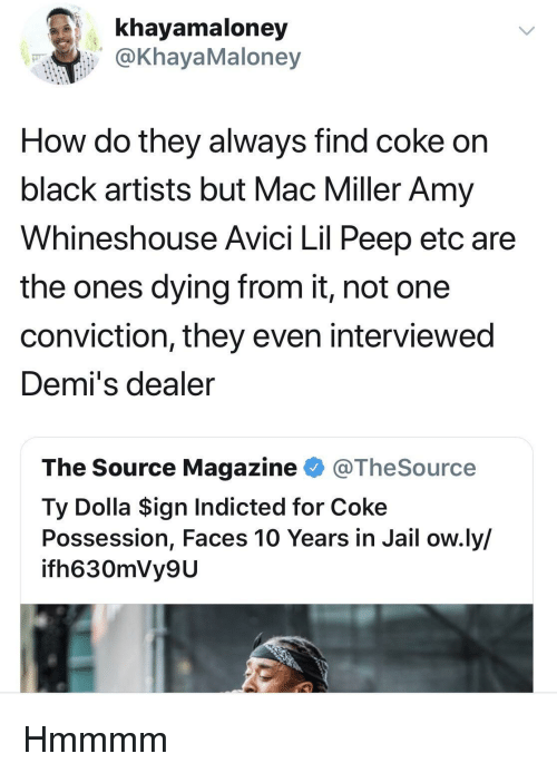 peep: khayamaloney  @KhayaMaloney  How do they always find coke on  black artists but Mac Miller Amy  Whineshouse Avici Lil Peep etc are  the ones dying from it, not one  conviction, they even interviewed  Demi's dealer  The Source Magazine @TheSource  Ty Dolla $ign Indicted for Coke  Possession, Faces 10 Years in Jail ow.ly/  ifh630mVy9U Hmmmm