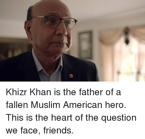 Muslim American: Khizr Khan is the father of a fallen Muslim American hero. This is the heart of the question we face, friends.