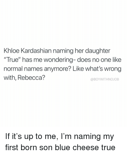 "Khloe Kardashian: Khloe Kardashian naming her daughter  ""True"" has me wondering- does no one like  normal names anymore? Like what's wrong  with, Rebecca?  @BOYWITHNOJOB If it's up to me, I'm naming my first born son blue cheese true"