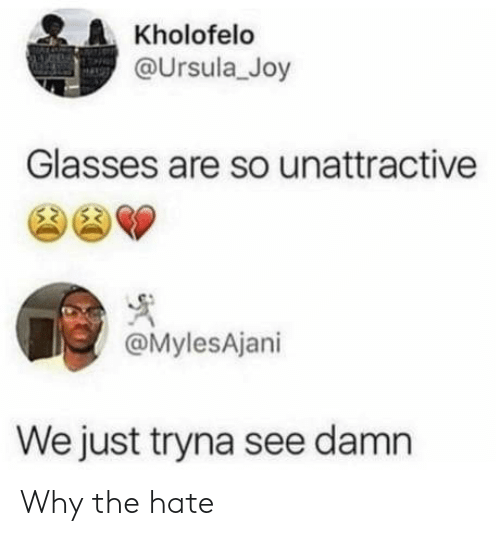 Glasses: Kholofelo  @Ursula_Joy  Glasses are so unattractive  @MylesAjani  We just tryna see damn Why the hate