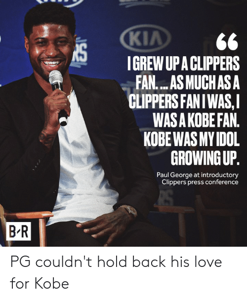 kia: KIA  IGREW UP A CLIPPERS  FAN....AS MUCHAS A  CLIPPERS FANIWAS,I  WAS A KOBE FAN.  KOBE WAS MY IDOL  GROWING UP.  Paul George at introductory  Clippers press conference  B R PG couldn't hold back his love for Kobe