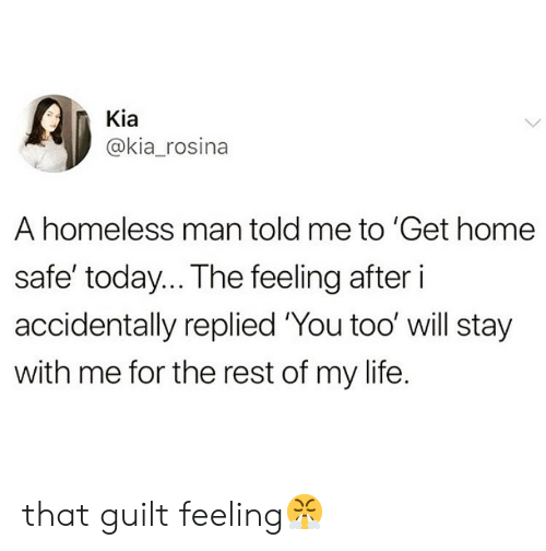 kia: Kia  @kia_rosina  A homeless man told me to 'Get home  safe' today.. The feeling after i  accidentally replied 'You too' will stay  with me for the rest of my life. that guilt feeling😤