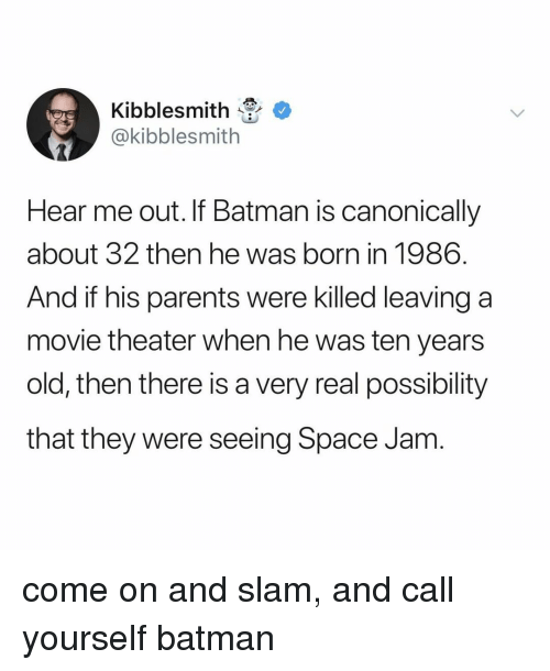 Batman, Parents, and Movie: Kibblesmit  @kibblesmith  Hear me out. If Batman is canonically  about 32 then he was born in 1986  And if his parents were killed leaving a  movie theater when he was ten years  old, then there is a very real possibility  that they were seeing Space Jam come on and slam, and call yourself batman