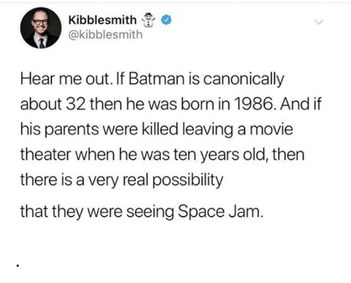 Batman, Parents, and Movie: Kibblesmith  @kibblesmith  Hear me out. If Batman is canonically  about 32 then he was born in 1986. And if  his parents were killed leaving a movie  theater when he was ten years old, then  there is a very real possibility  that they were seeing Space Jam. .