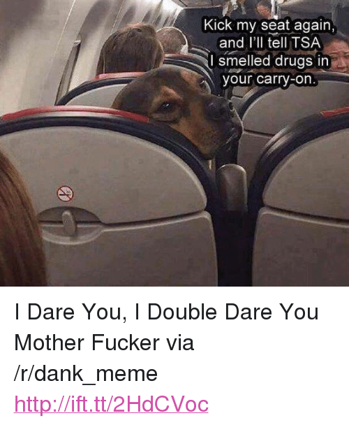 """double dare: Kick my seat again,  and l'll tell TSA  I smelled drugs in  our carry-on <p>I Dare You, I Double Dare You Mother Fucker via /r/dank_meme <a href=""""http://ift.tt/2HdCVoc"""">http://ift.tt/2HdCVoc</a></p>"""