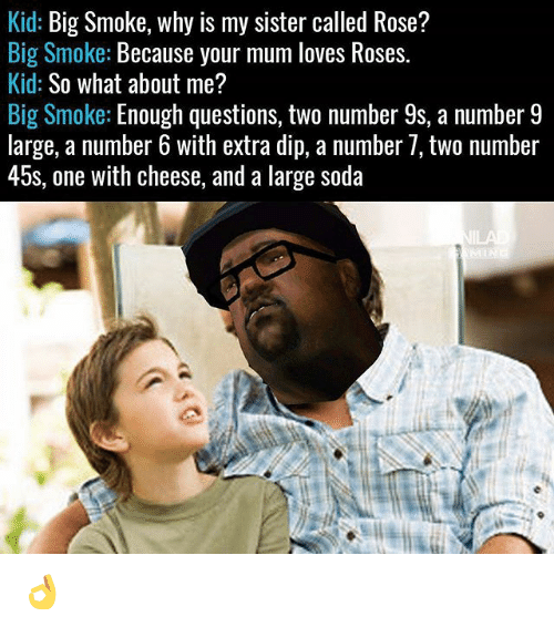 Memes, Soda, and Rose: Kid: Big Smoke, why is my sister called Rose?  Big Smoke: Because your mum loves Roses.  Kid: So what about me?  Big Smoke: Enough questions, two number 9s, a number 9  large, a number 6 with extra dip, a number /, tWo nümber  45s, one with cheese, and a large soda 👌