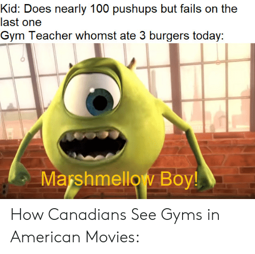 Canadians: Kid: Does nearly 100 pushups but fails on the  last one  Gym Teacher whomst ate 3 burgers today:  Marshmellow Boy! How Canadians See Gyms in American Movies: