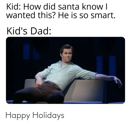 smart: Kid: How did santa know I  wanted this? He is so smart.  Kid's Dad: Happy Holidays