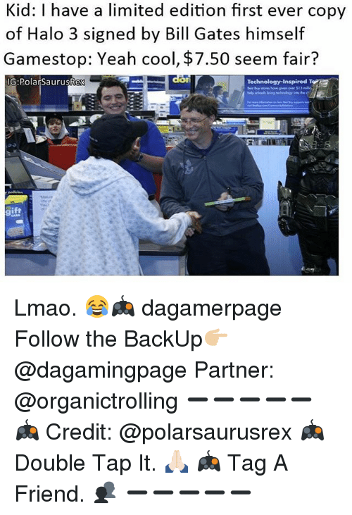 halo 3: Kid: I have a limited edition rst ever copy  of Halo 3 signed by Bill Gates himself  Gamestop: Yeah cool, $7.50 seem fair?  IG:PolarSaurusRex Lmao. 😂🎮 dagamerpage Follow the BackUp👉🏼@dagamingpage Partner: @organictrolling ➖➖➖➖➖ 🎮 Credit: @polarsaurusrex 🎮 Double Tap It. 🙏🏻 🎮 Tag A Friend. 👥 ➖➖➖➖➖