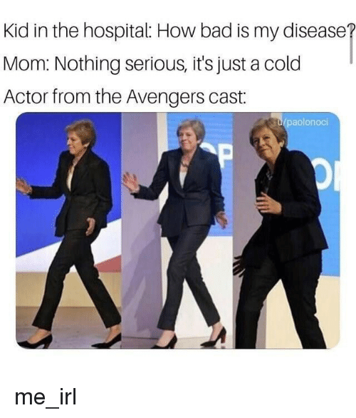 Bad, Avengers, and Hospital: Kid in the hospital: How bad is my disease  Mom: Nothing serious, it's just a cold  Actor from the Avengers cast:  aolonoci