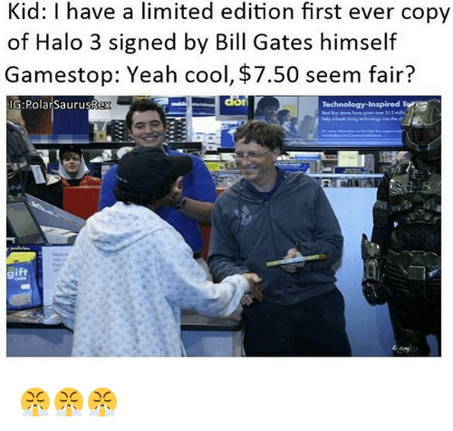 halo 3: Kid: l have a limited edition first ever copy  of Halo 3 signed by Bill Gates himself  Gamestop: Yeah cool, $7.50 seem fair?  IG: Polar SaurusRex  E  Technology Inspired T 😤😤😤