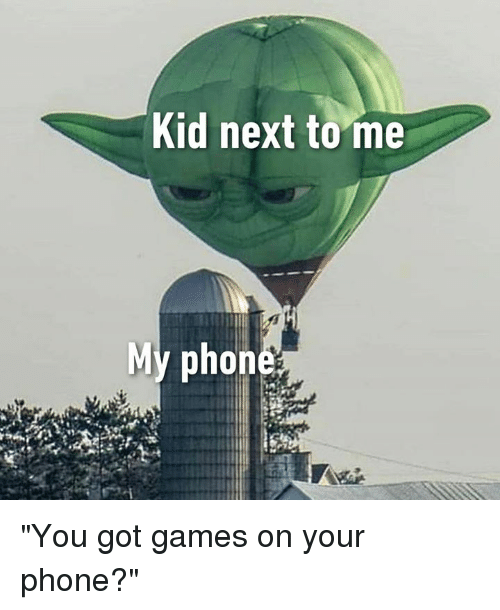 """Dank, Phone, and Games: Kid next tome  My phon """"You got games on your phone?"""""""