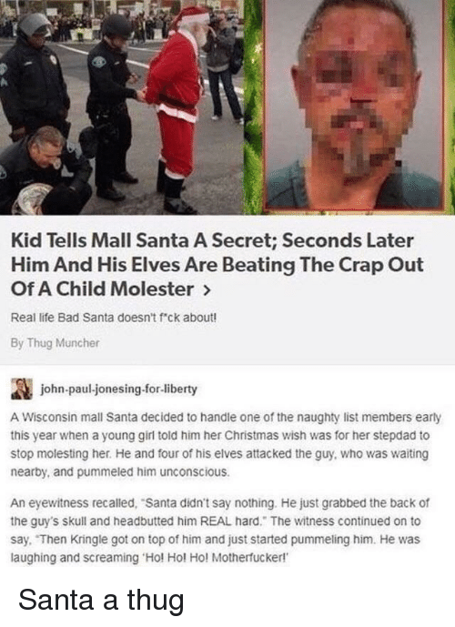 Bad, Christmas, and Life: Kid Tells Mall Santa A Secret; Seconds Later  Him And His Elves Are Beating The Crap Out  Of A Child Molester >  Real life Bad Santa doesn't f ck about!  By Thug Muncher  讔  A Wisconsin mall Santa decided to handle one of the naughty list members early  this year when a young girl told him her Christmas wish was for her stepdad to  stop molesting her. He and four of his elves attacked the guy, who was waiting  nearby, and pummeled him unconscious  john-paul-jonesing.for-liberty  An eyewitness recalled, Santa didn't say nothing. He just grabbed the back of  the guy's skull and headbutted him REAL hard. The witness continued on to  say. Then Kringle got on top of him and just started pummeling him. He was  laughing and screaming Hol Hol Ho! Motherfucker! Santa a thug