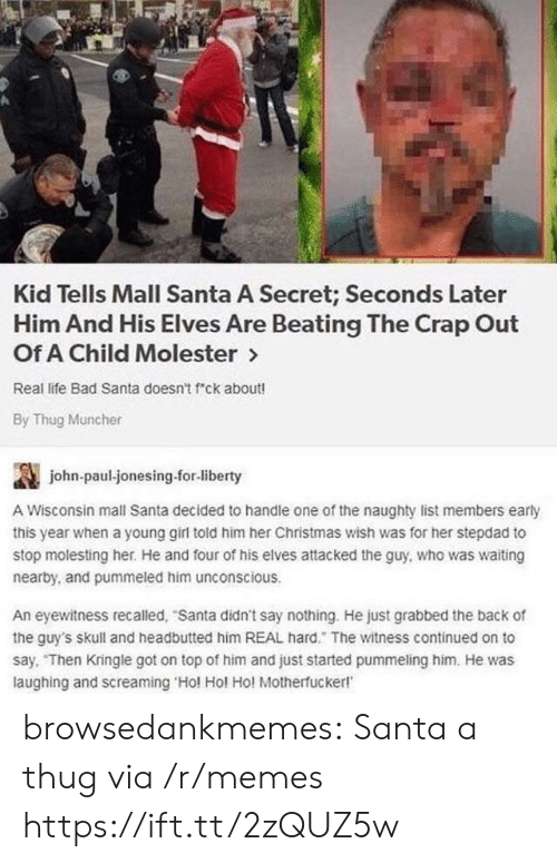 Bad, Christmas, and Life: Kid Tells Mall Santa A Secret; Seconds Later  Him And His Elves Are Beating The Crap Out  Of A Child Molester >  Real life Bad Santa doesn't f ck about!  By Thug Muncher  讔  A Wisconsin mall Santa decided to handle one of the naughty list members early  this year when a young girl told him her Christmas wish was for her stepdad to  stop molesting her. He and four of his elves attacked the guy, who was waiting  nearby, and pummeled him unconscious  john-paul-jonesing.for-liberty  An eyewitness recalled, Santa didn't say nothing. He just grabbed the back of  the guy's skull and headbutted him REAL hard. The witness continued on to  say. Then Kringle got on top of him and just started pummeling him. He was  laughing and screaming Hol Hol Ho! Motherfucker! browsedankmemes:  Santa a thug via /r/memes https://ift.tt/2zQUZ5w