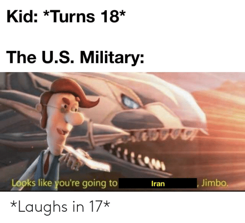 kid: Kid: *Turns 18*  The U.S. Military:  Looks like you're going to  Jimbo.  Iran *Laughs in 17*