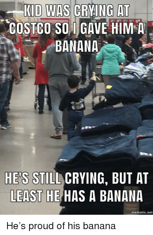 Costco, Crying, and Banana: KID WAS CRVNG AT  COSTCO SO GAVE HIM A  BANANA  HE'S STILL CRYING, BUT AT  LEAST HE HAS A BANANA  mematic.net <p>He's proud of his banana</p>